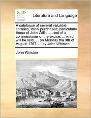 A  Catalogue of Several Valuable Libraries, Lately Purchased; Particularly Those of John Wills, ... and of a Commissioner of the Excise, ... Which Wi