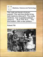 The craft and frauds of physic expos'd. The very low prices of the best medicins discover'd. The costly medicins, now in greatest esteem, ... censur'd. ... By R. Pitt, M.D. ... The third edition, with a new preface ..