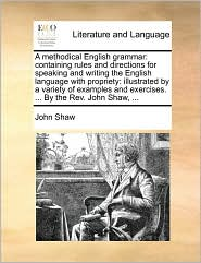 A  Methodical English Grammar: Containing Rules and Directions for Speaking and Writing the English Language with Propriety: Illustrated by a Variety