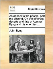 An Appeal to the People: Part the Second. on the Different Deserts and Fate of Admiral Byng and His Enemies: ...