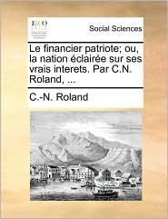 Le Financier Patriote; Ou, La Nation Claire Sur Ses Vrais Interets. Par C.N. Roland, ...