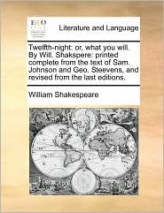Twelfth-Night: Or, What You Will. by Will. Shakspere: Printed Complete from the Text of Sam. Johnson and Geo. Steevens, and Revised f