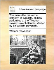 The Man's the Master; A Comedy, in Five Acts, as Now Performed at the Theatre-Royal, Covent-Garden. Written by Sir William Davenant.