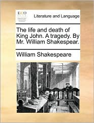 The Life and Death of King John. a Tragedy. by Mr. William Shakespear.