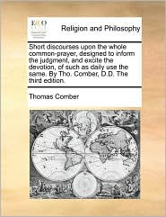 Short discourses upon the whole common-prayer, designed to inform the judgment, and excite the devotion, of such as daily use the same. By Tho. Comber, D.D. The third edition.