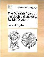 The Spanish Fryar: Or, the Double Discovery. by Mr. Dryden.