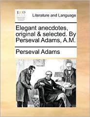 Elegant Anecdotes, Original & Selected. by Perseval Adams, A.M.