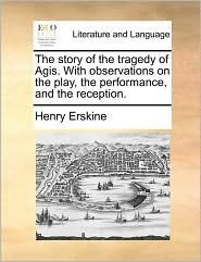 The Story of the Tragedy of Agis. with Observations on the Play, the Performance, and the Reception.