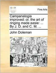 Campanalogia Improved: Or, the Art of Ringing Made Easie: ... by J. D. and C. M. ...
