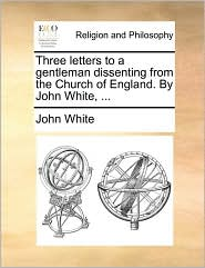 Three Letters to a Gentleman Dissenting from the Church of England. by John White, ...