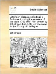Letters on Certain Proceedings in Parliament, During the Sessions of the Years 1769 and 1770. Written by John Hope, Esq. Late Representative for the C