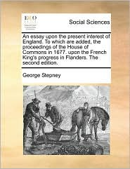 An Essay Upon the Present Interest of England. to Which Are Added, the Proceedings of the House of Commons in 1677. Upon the French King's Progress i