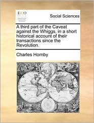 A Third Part of the Caveat Against the Whiggs, in a Short Historical Account of Their Transactions Since the Revolution.