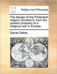 The Danger of the Protestant Religion Consider'd, from the Present Prospect of a Religious War in Europe.