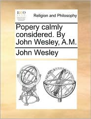 Popery Calmly Considered. by John Wesley, A.M.