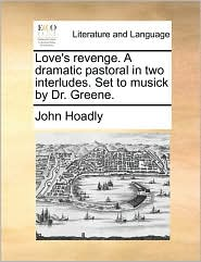 Love's Revenge. a Dramatic Pastoral in Two Interludes. Set to Musick by Dr. Greene.