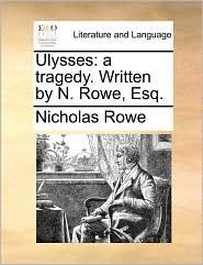 Ulysses: A Tragedy. Written by N. Rowe, Esq.