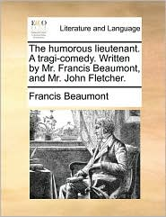 The Humorous Lieutenant. a Tragi-Comedy. Written by Mr. Francis Beaumont, and Mr. John Fletcher.