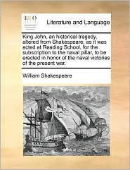 King John, an Historical Tragedy, Altered from Shakespeare, as It Was Acted at Reading School, for the Subscription to the Naval Pillar, to Be Erected