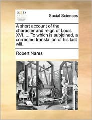A Short Account of the Character and Reign of Louis XVI. ... to Which Is Subjoined, a Corrected Translation of His Last Will.