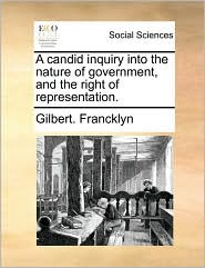 A Candid Inquiry Into the Nature of Government, and the Right of Representation.