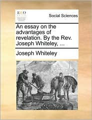 An Essay on the Advantages of Revelation. by the REV. Joseph Whiteley, ...
