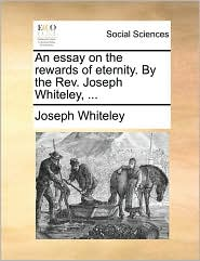 An Essay on the Rewards of Eternity. by the REV. Joseph Whiteley, ...