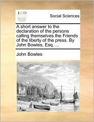 A Short Answer to the Declaration of the Persons Calling Themselves the Friends of the Liberty of the Press. by John Bowles, Esq. ...