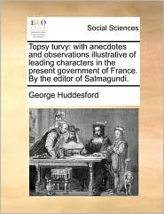 Topsy Turvy: With Anecdotes and Observations Illustrative of Leading Characters in the Present Government of France. by the Editor