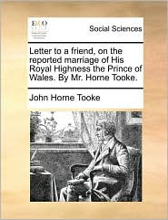 Letter to a Friend, on the Reported Marriage of His Royal Highness the Prince of Wales. by Mr. Horne Tooke.