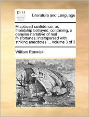 Misplaced Confidence; Or, Friendship Betrayed: Containing, a Genuine Narrative of Real Misfortunes; Interspersed with Striking Anecdotes ... Volume 3