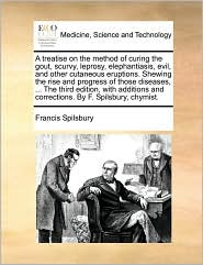 A  Treatise on the Method of Curing the Gout, Scurvy, Leprosy, Elephantiasis, Evil, and Other Cutaneous Eruptions. Shewing the Rise and Progress of T