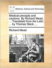 Medical Precepts and Cautions. by Richard Mead, ... Translated from the Latin, ... by Thomas Stack, ...