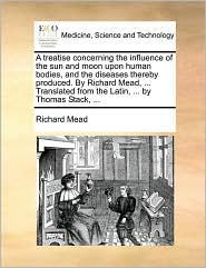A  Treatise Concerning the Influence of the Sun and Moon Upon Human Bodies, and the Diseases Thereby Produced. by Richard Mead, ... Translated from t