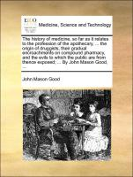 The history of medicine, so far as it relates to the profession of the apothecary, ... the origin of druggists, their gradual encroachments on compound pharmacy, and the evils to which the public are from thence exposed; ... By John Mason G