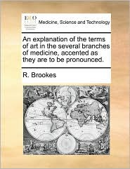 An Explanation of the Terms of Art in the Several Branches of Medicine, Accented as They Are to Be Pronounced.