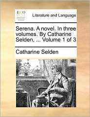 Serena. a Novel. in Three Volumes. by Catharine Selden, ... Volume 1 of 3