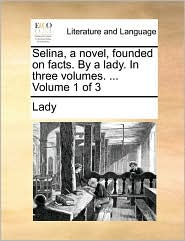Selina, a Novel, Founded on Facts. by a Lady. in Three Volumes. ... Volume 1 of 3