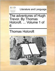 The Adventures of Hugh Trevor. by Thomas Holcroft. ... Volume 1 of 6