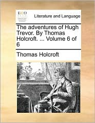 The Adventures of Hugh Trevor. by Thomas Holcroft. ... Volume 6 of 6