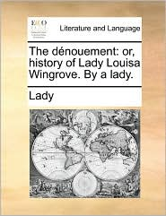 The Dnouement: Or, History of Lady Louisa Wingrove. by a Lady.
