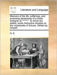 Memoirs of the Life, Sufferings, and Surprising Adventures of a Noble Foreigner at *******. to Which Are Added, Some Instructive Remarks on the Viciss