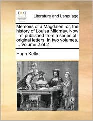 Memoirs of a Magdalen: Or, the History of Louisa Mildmay. Now First Published from a Series of Original Letters. in Two Volumes. ... Volume 2