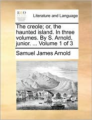 The Creole; Or, the Haunted Island. in Three Volumes. by S. Arnold, Junior. ... Volume 1 of 3