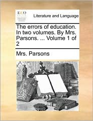 The Errors of Education. in Two Volumes. by Mrs. Parsons. ... Volume 1 of 2