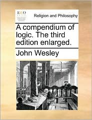 A Compendium of Logic. the Third Edition Enlarged.