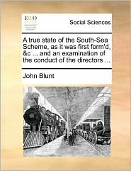 A True State of the South-Sea Scheme, as It Was First Form'd, &C ... and an Examination of the Conduct of the Directors ...