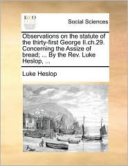 Observations on the Statute of the Thirty-First George II.Ch.29. Concerning the Assize of Bread; ... by the REV. Luke Heslop, ...