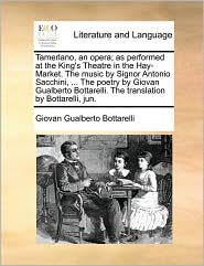 Tamerlano, an Opera; As Performed at the King's Theatre in the Hay-Market. the Music by Signor Antonio Sacchini, ... the Poetry by Giovan Gualberto Bo