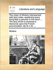 The Miser of Moliere Interspersed Wiht [Sic] Notes, Explaining Every Thing That Is Peculiar in the Idiom ... Tho [Sic] Which Is Annexed a Discourse Up